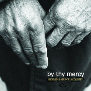 Indelible Grace – By thy Mercy